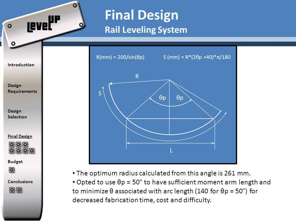 Finite Element Analysis in UG NX 5.0 used to determine dimensions of components based on maximum deflection Performed mesh convergence studies to determine appropriate element sizes Modeled rails and platform using 2D Thinshell elements Rails Determined that supports should be located on either side of applied force from platform to minimize deflection Platform Determined thickness of platform to be >2 mm to minimize centre deflection of plate with maximum payload Introduction Design Requirements Design Selection Final Design Budget Conclusions Final Design Finite Element Analysis of Leveling System