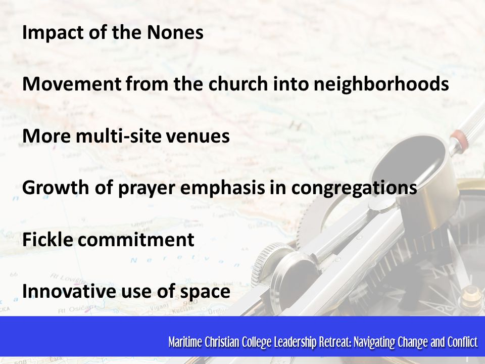 Impact of the Nones Movement from the church into neighborhoods More multi-site venues Growth of prayer emphasis in congregations Fickle commitment In