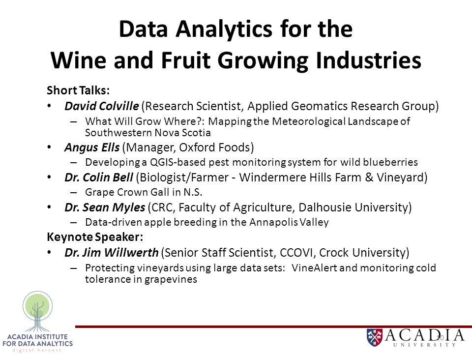 Data Analytics for the Wine and Fruit Growing Industries Short Talks: David Colville (Research Scientist, Applied Geomatics Research Group) – What Will Grow Where?: Mapping the Meteorological Landscape of Southwestern Nova Scotia Angus Ells (Manager, Oxford Foods) – Developing a QGIS-based pest monitoring system for wild blueberries Dr.