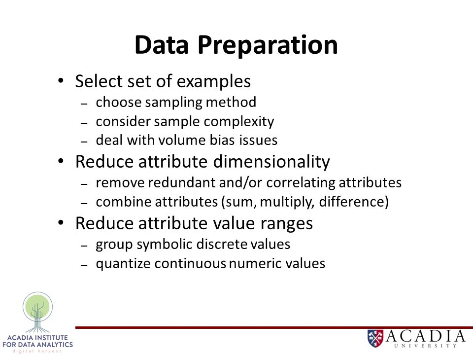 Data Preparation Select set of examples – choose sampling method – consider sample complexity – deal with volume bias issues Reduce attribute dimensionality – remove redundant and/or correlating attributes – combine attributes (sum, multiply, difference) Reduce attribute value ranges – group symbolic discrete values – quantize continuous numeric values