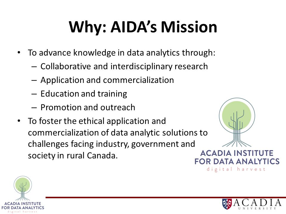 Why: AIDA's Mission To advance knowledge in data analytics through: – Collaborative and interdisciplinary research – Application and commercialization – Education and training – Promotion and outreach To foster the ethical application and commercialization of data analytic solutions to challenges facing industry, government and society in rural Canada.