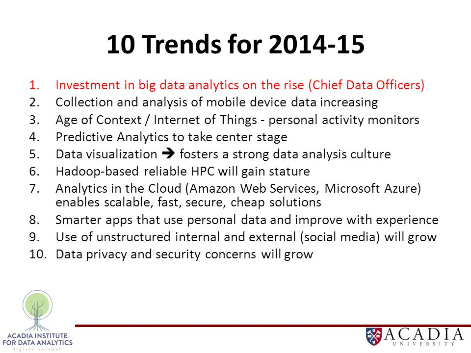 10 Trends for 2014-15 1.Investment in big data analytics on the rise (Chief Data Officers) 2.Collection and analysis of mobile device data increasing 3.Age of Context / Internet of Things - personal activity monitors 4.Predictive Analytics to take center stage 5.Data visualization  fosters a strong data analysis culture 6.Hadoop-based reliable HPC will gain stature 7.Analytics in the Cloud (Amazon Web Services, Microsoft Azure) enables scalable, fast, secure, cheap solutions 8.Smarter apps that use personal data and improve with experience 9.Use of unstructured internal and external (social media) will grow 10.Data privacy and security concerns will grow
