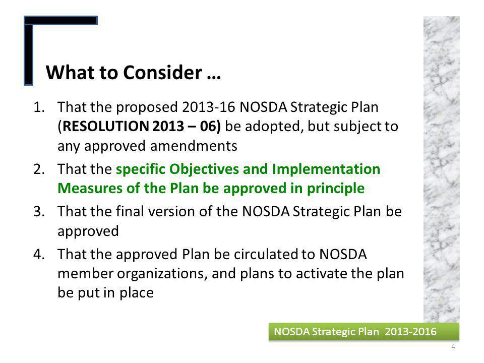 1.That the proposed 2013-16 NOSDA Strategic Plan (RESOLUTION 2013 – 06) be adopted, but subject to any approved amendments 2.That the specific Objectives and Implementation Measures of the Plan be approved in principle 3.That the final version of the NOSDA Strategic Plan be approved 4.That the approved Plan be circulated to NOSDA member organizations, and plans to activate the plan be put in place What to Consider … 4 NOSDA Strategic Plan 2013-2016