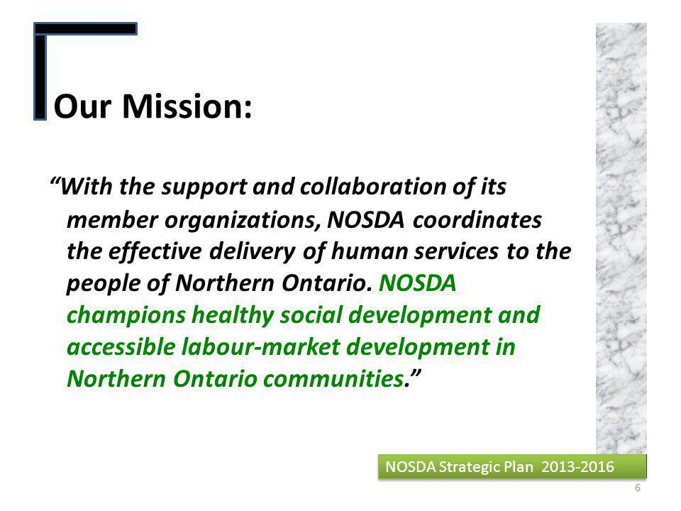 Our Mission: NOSDA Strategic Plan 2013-2016 With the support and collaboration of its member organizations, NOSDA coordinates the effective delivery of human services to the people of Northern Ontario.