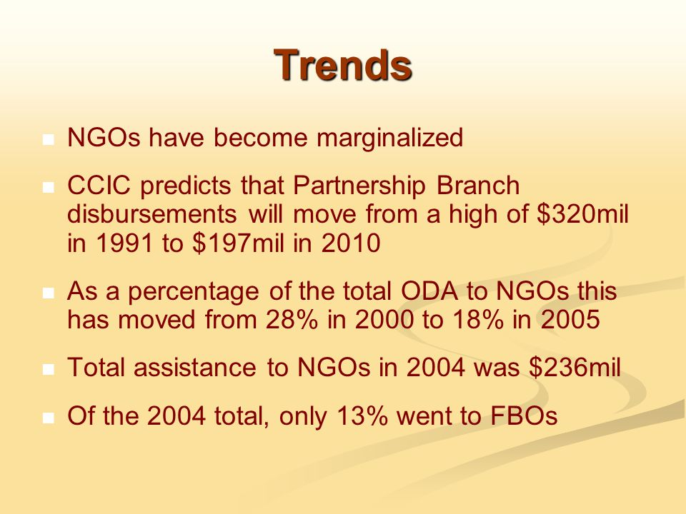 Trends NGOs have become marginalized CCIC predicts that Partnership Branch disbursements will move from a high of $320mil in 1991 to $197mil in 2010 As a percentage of the total ODA to NGOs this has moved from 28% in 2000 to 18% in 2005 Total assistance to NGOs in 2004 was $236mil Of the 2004 total, only 13% went to FBOs