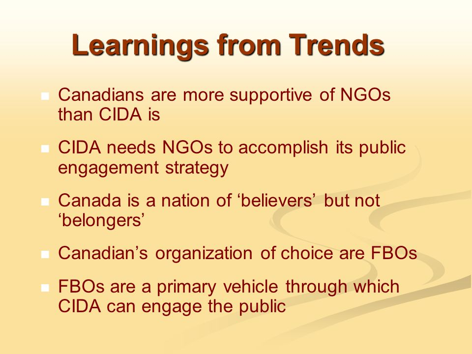 Learnings from Trends Canadians are more supportive of NGOs than CIDA is CIDA needs NGOs to accomplish its public engagement strategy Canada is a nation of 'believers' but not 'belongers' Canadian's organization of choice are FBOs FBOs are a primary vehicle through which CIDA can engage the public