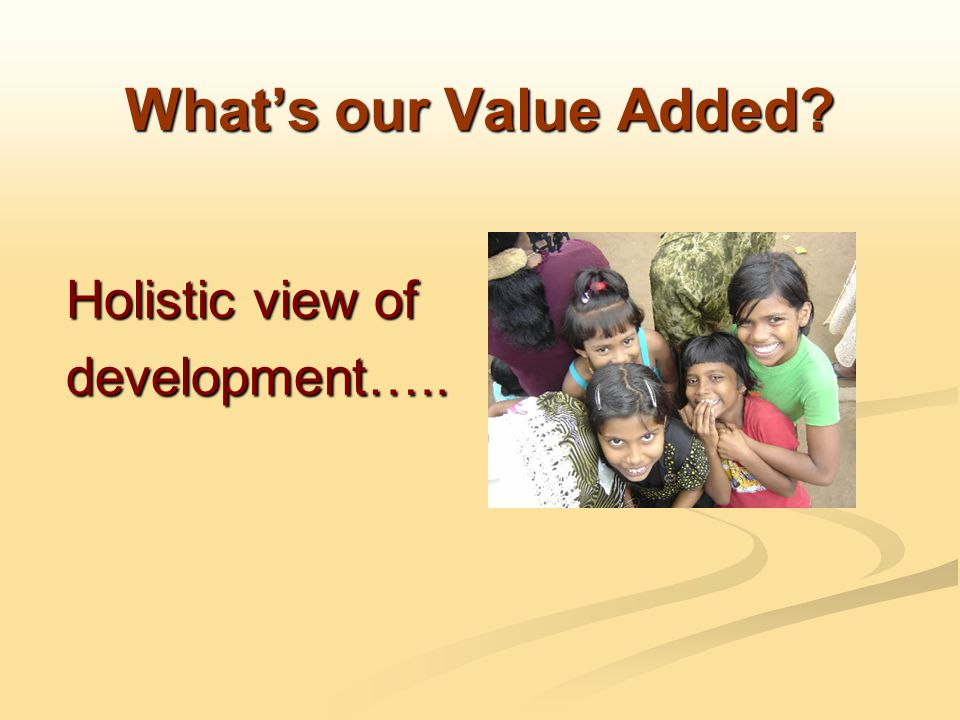 What's our Value Added Holistic view of development…..