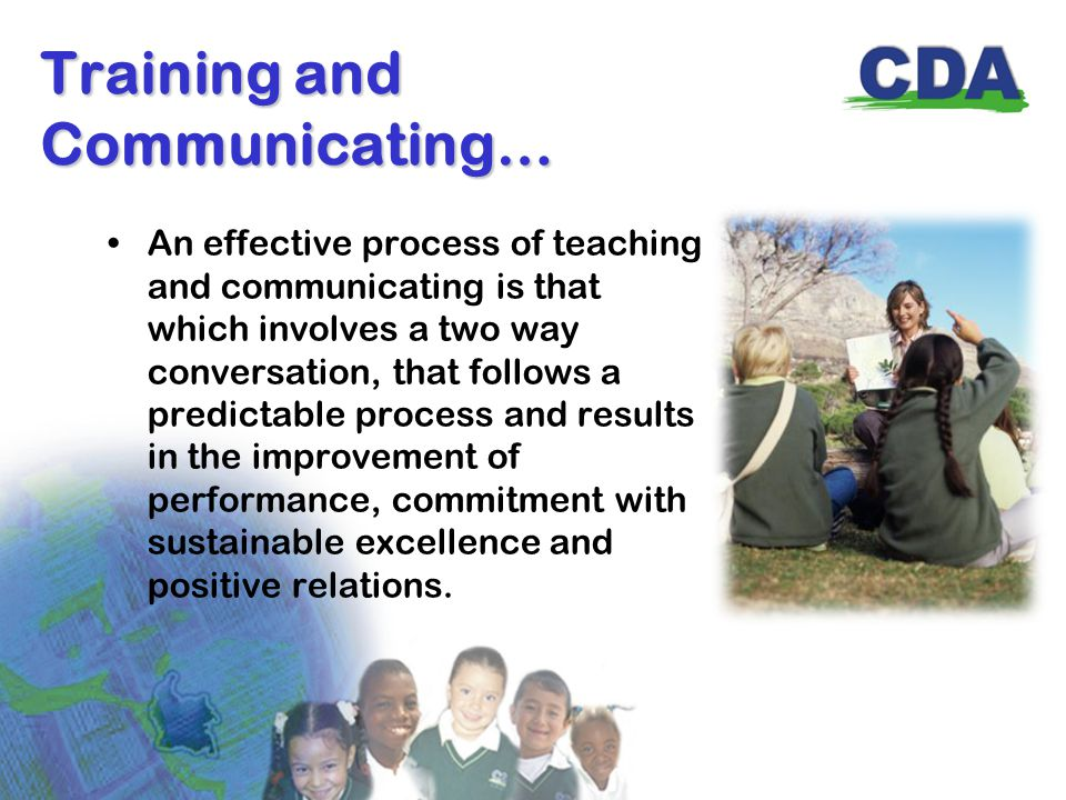 Training and Communicating… An effective process of teaching and communicating is that which involves a two way conversation, that follows a predictable process and results in the improvement of performance, commitment with sustainable excellence and positive relations.