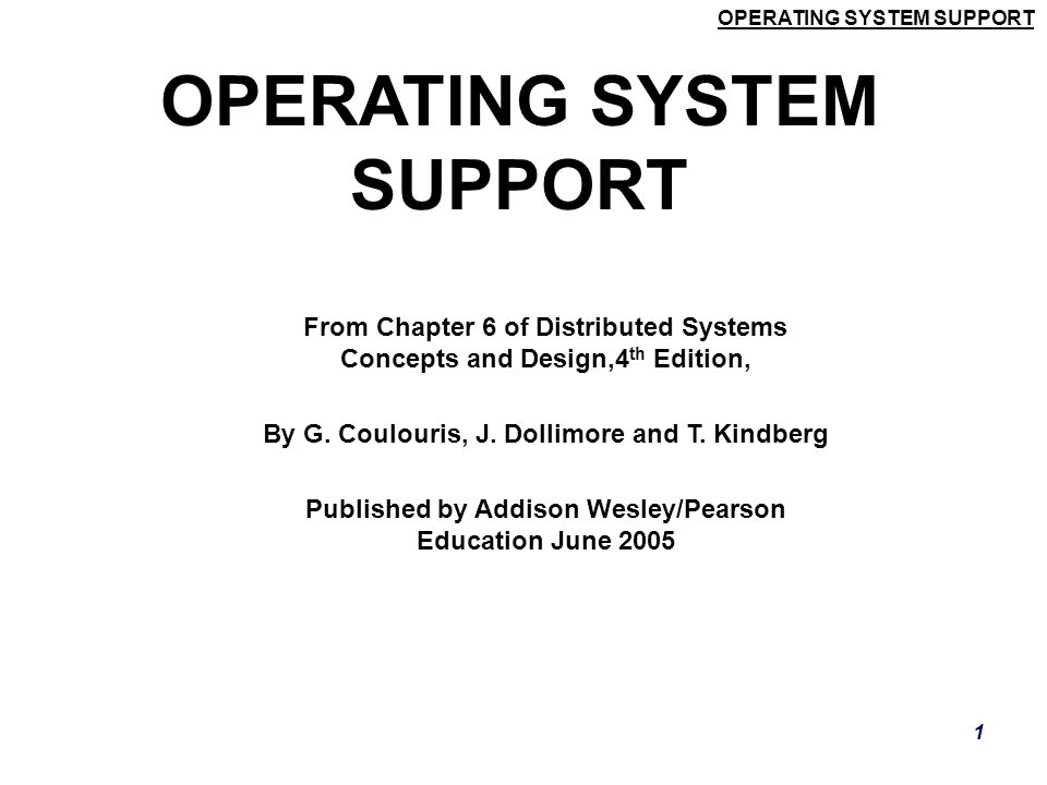 OPERATING SYSTEM SUPPORT 1 From Chapter 6 of Distributed Systems Concepts and Design,4 th Edition, By G. Coulouris, J. Dollimore and T. Kindberg Publi