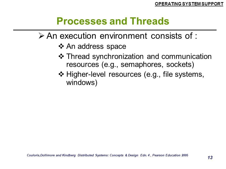 OPERATING SYSTEM SUPPORT 13 Processes and Threads  An execution environment consists of :  An address space  Thread synchronization and communicati