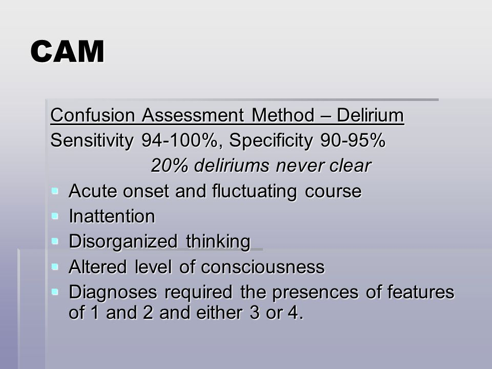 CAM Confusion Assessment Method – Delirium Sensitivity 94-100%, Specificity 90-95% 20% deliriums never clear  Acute onset and fluctuating course  Inattention  Disorganized thinking  Altered level of consciousness  Diagnoses required the presences of features of 1 and 2 and either 3 or 4.