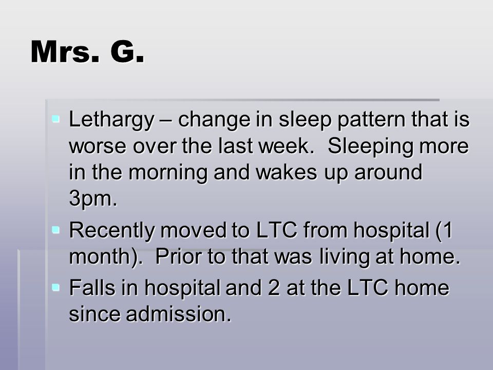 Mrs. G.  Lethargy – change in sleep pattern that is worse over the last week.