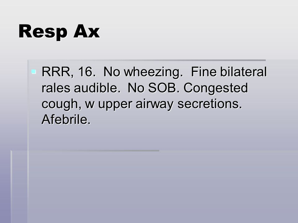 Resp Ax  RRR, 16. No wheezing. Fine bilateral rales audible.