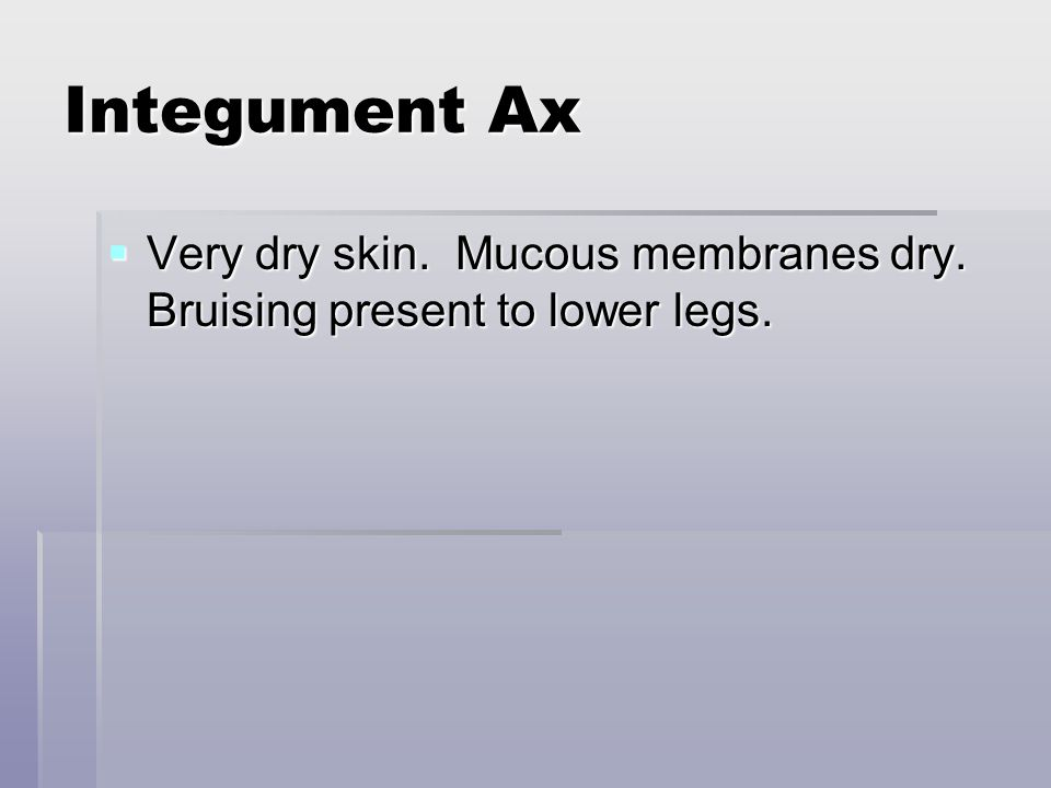 Integument Ax  Very dry skin. Mucous membranes dry. Bruising present to lower legs.