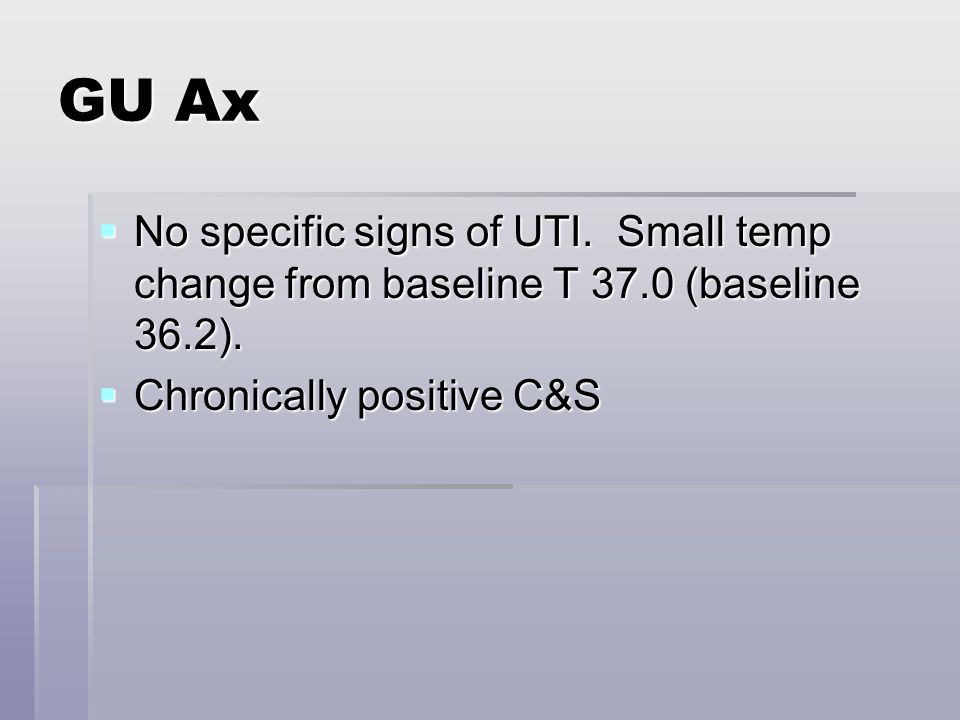 GU Ax  No specific signs of UTI. Small temp change from baseline T 37.0 (baseline 36.2).