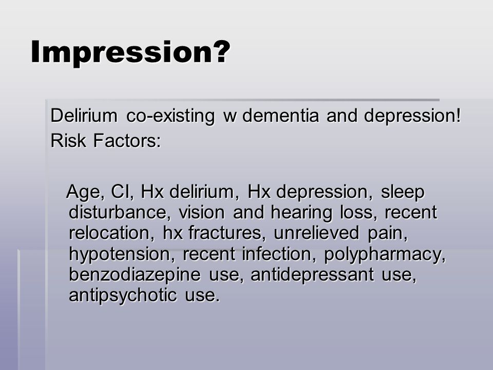 Impression. Delirium co-existing w dementia and depression.