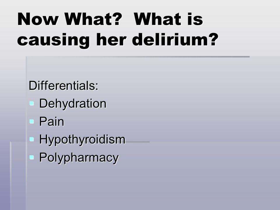 Now What? What is causing her delirium? Differentials:  Dehydration  Pain  Hypothyroidism  Polypharmacy