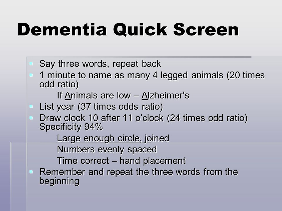 Dementia Quick Screen  Say three words, repeat back  1 minute to name as many 4 legged animals (20 times odd ratio) If Animals are low – Alzheimer's
