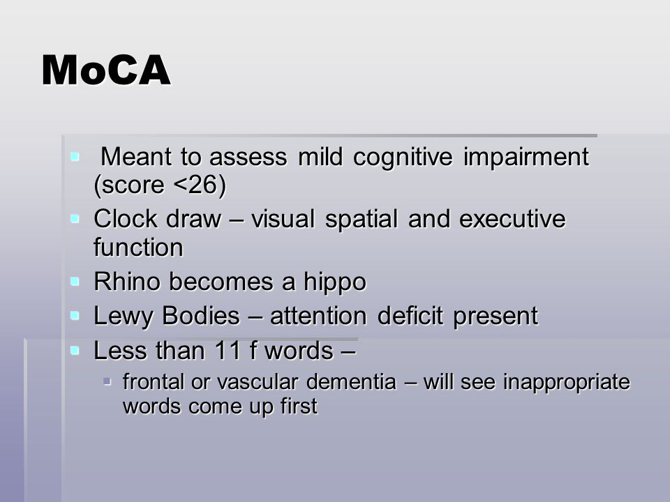 MoCA  Meant to assess mild cognitive impairment (score <26)  Clock draw – visual spatial and executive function  Rhino becomes a hippo  Lewy Bodies – attention deficit present  Less than 11 f words –  frontal or vascular dementia – will see inappropriate words come up first