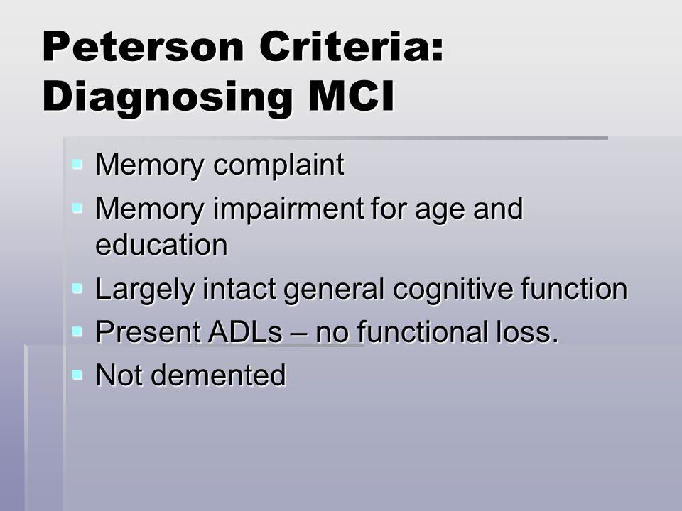 Peterson Criteria: Diagnosing MCI  Memory complaint  Memory impairment for age and education  Largely intact general cognitive function  Present ADLs – no functional loss.