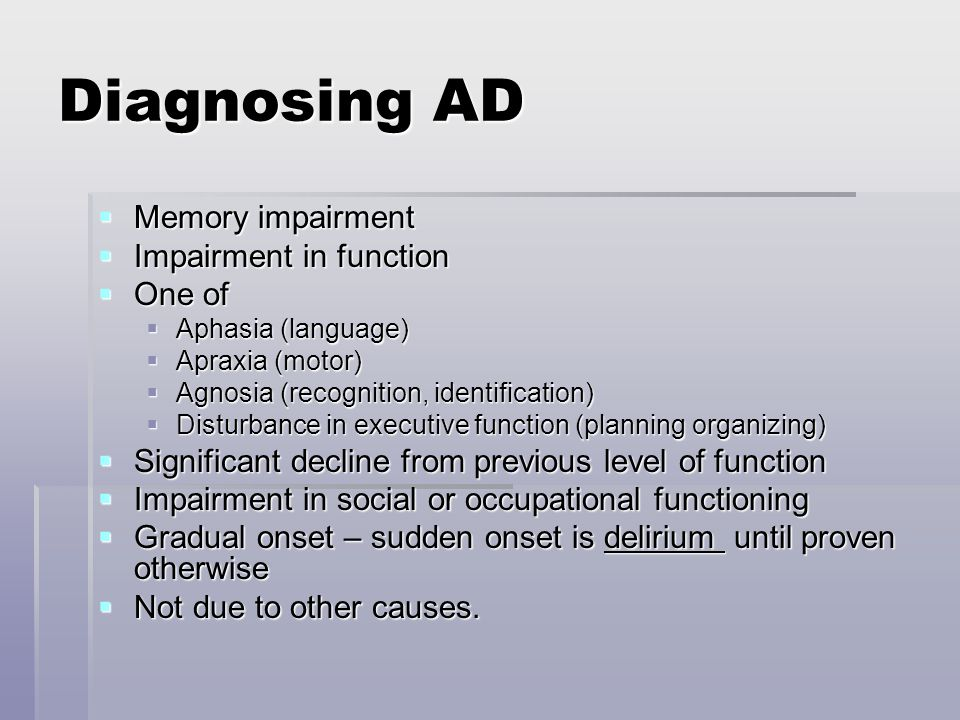 Diagnosing AD  Memory impairment  Impairment in function  One of  Aphasia (language)  Apraxia (motor)  Agnosia (recognition, identification)  Disturbance in executive function (planning organizing)  Significant decline from previous level of function  Impairment in social or occupational functioning  Gradual onset – sudden onset is delirium until proven otherwise  Not due to other causes.