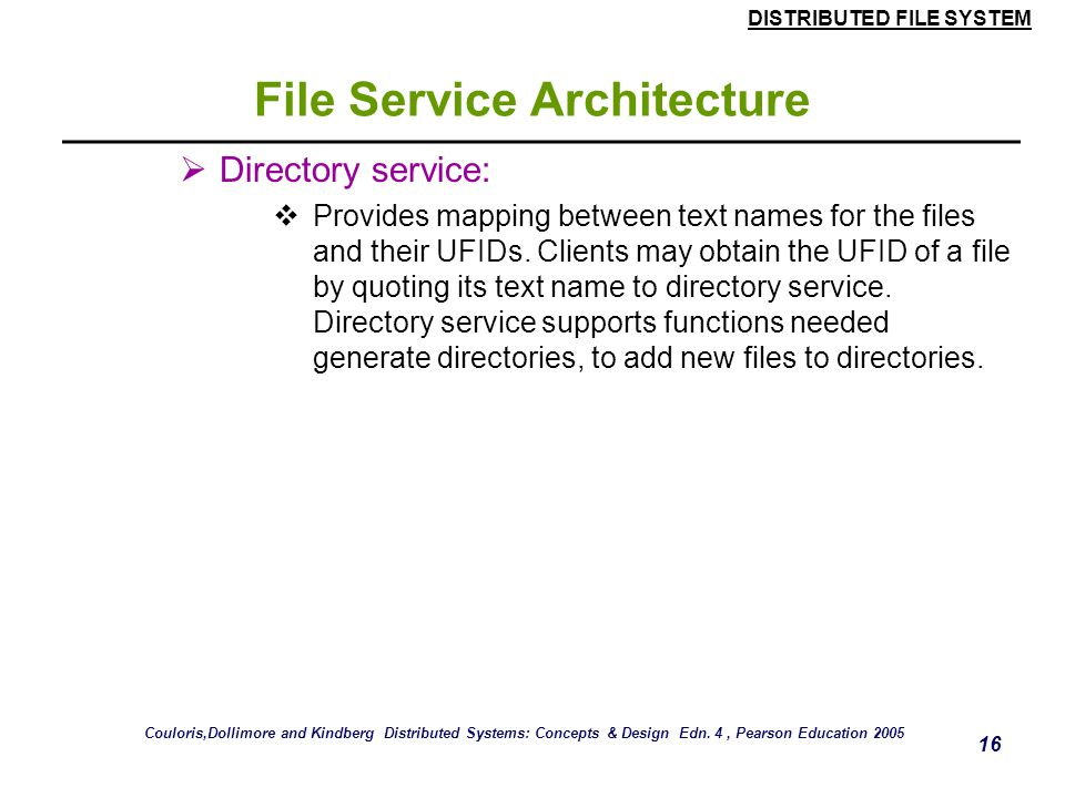 DISTRIBUTED FILE SYSTEM 15 File Service Architecture  The Client module implements exported interfaces by flat file and directory services on server