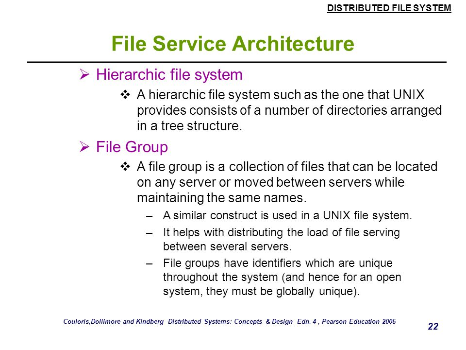 DISTRIBUTED FILE SYSTEM 21 File Service Architecture Lookup(Dir, Name) -> FileId Locates the text name in the directory and -throws NotFound returns t