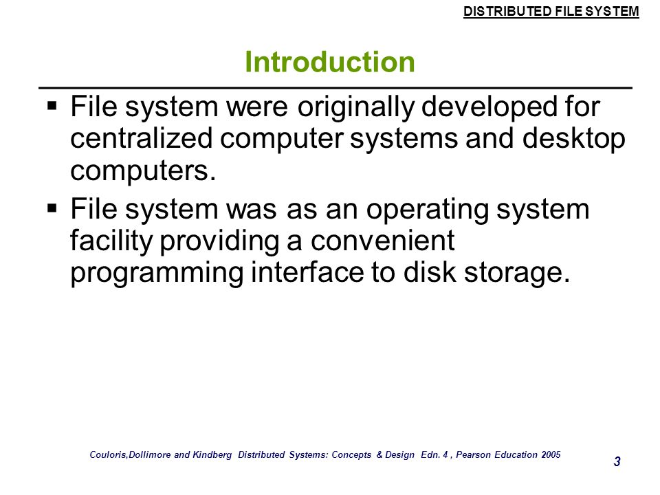 DISTRIBUTED FILE SYSTEM 33 Case Study: Sun NFS  Automounter  The automounter was added to the UNIX implementation of NFS in order to mount a remote directory dynamically whenever an 'empty' mount point is referenced by a client.