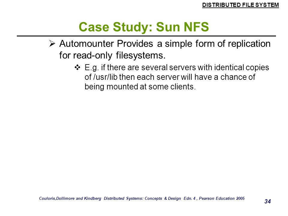 DISTRIBUTED FILE SYSTEM 33 Case Study: Sun NFS  Automounter  The automounter was added to the UNIX implementation of NFS in order to mount a remote