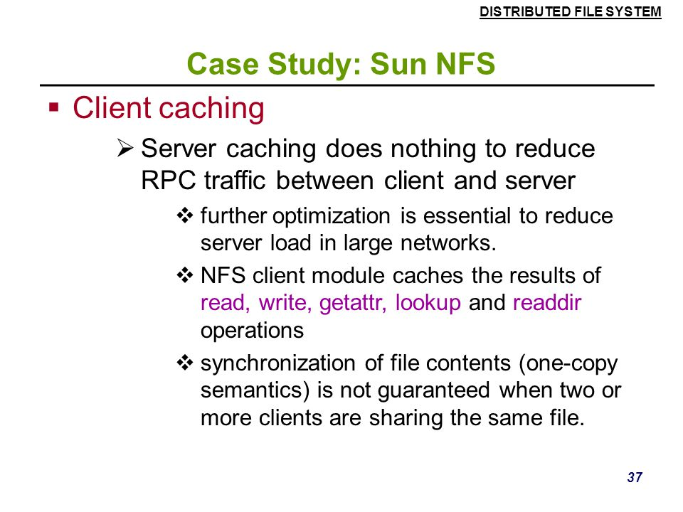 DISTRIBUTED FILE SYSTEM 36 Case Study: Sun NFS  NFS v3 servers offers two strategies for updating the disk:  Write-through - altered pages are writt