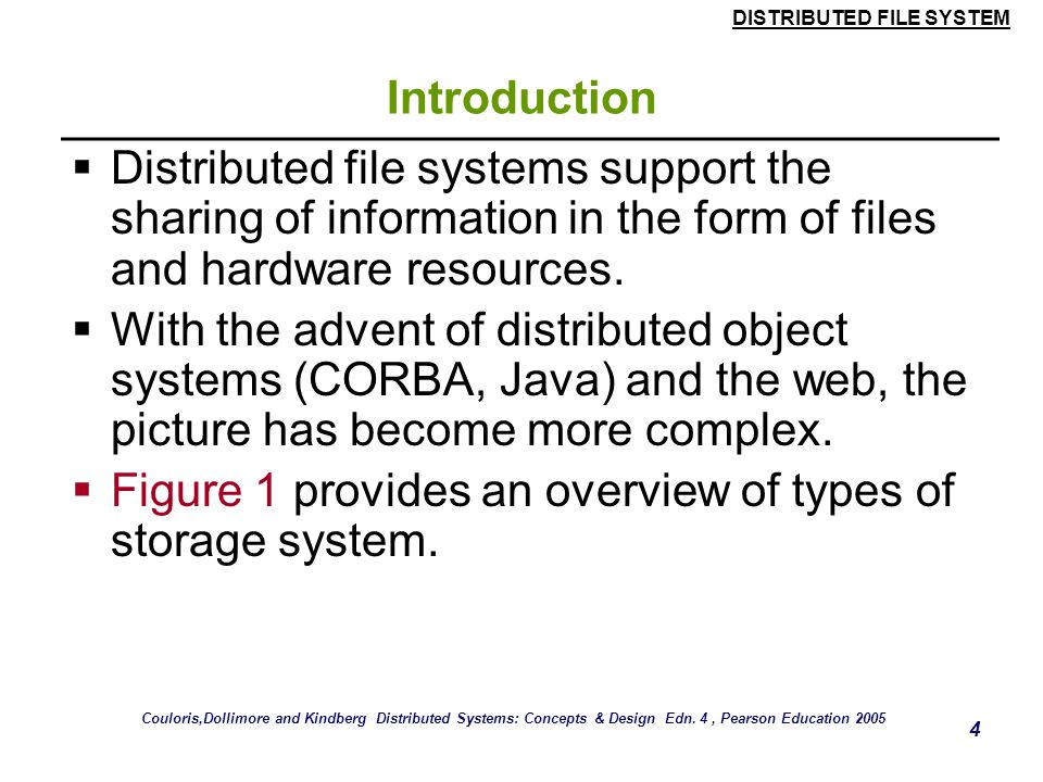 DISTRIBUTED FILE SYSTEM 4 Introduction  Distributed file systems support the sharing of information in the form of files and hardware resources.