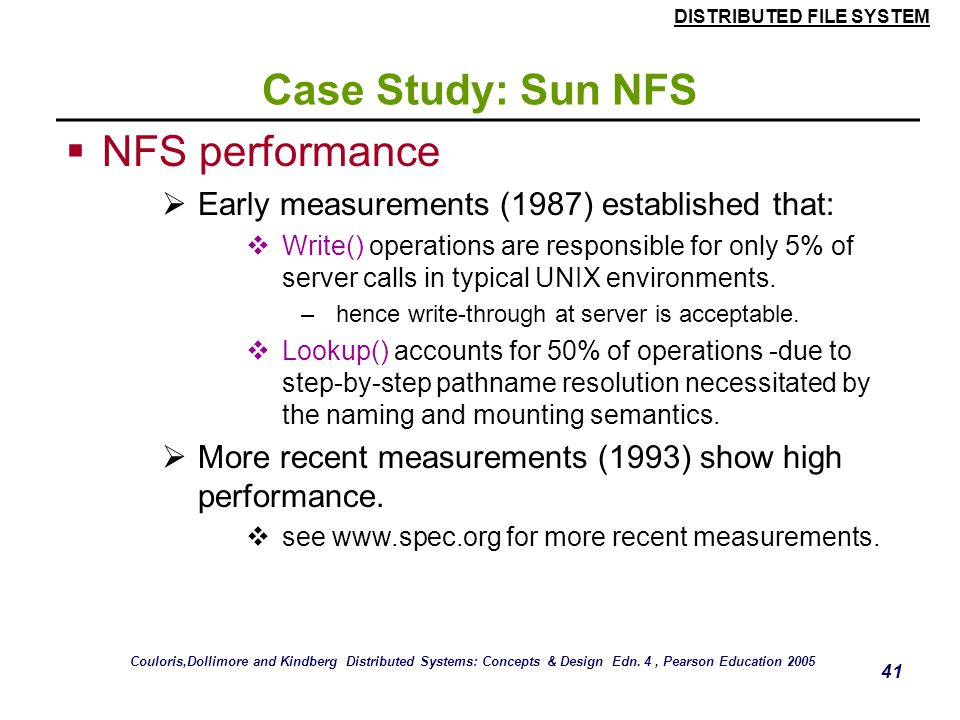 DISTRIBUTED FILE SYSTEM 40 Case Study: Sun NFS  Other NFS optimizations  Sun RPC runs over UDP by default (can use TCP if required).  Uses UNIX BSD