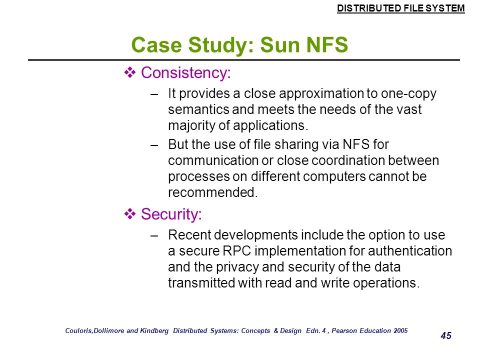 DISTRIBUTED FILE SYSTEM 44 Case Study: Sun NFS  Replication transparency: –Limited to read-only file systems; for writable files, the SUN Network Inf