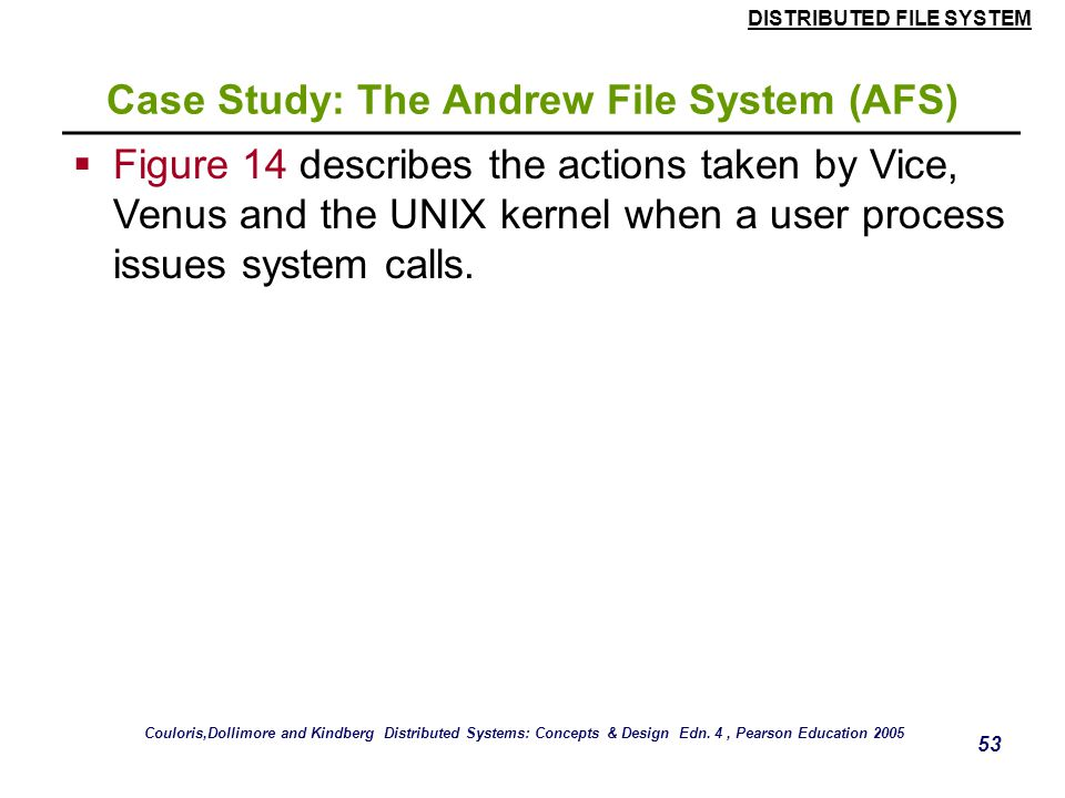 DISTRIBUTED FILE SYSTEM 52 Case Study: The Andrew File System (AFS) Figure 13. System call interception in AFS Couloris,Dollimore and Kindberg Distrib