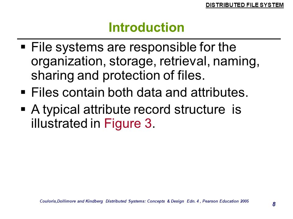 DISTRIBUTED FILE SYSTEM 8 Introduction  File systems are responsible for the organization, storage, retrieval, naming, sharing and protection of files.