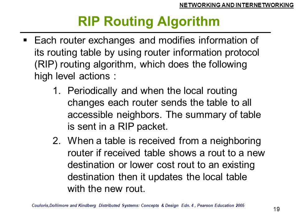 NETWORKING AND INTERNETWORKING 19 RIP Routing Algorithm  Each router exchanges and modifies information of its routing table by using router information protocol (RIP) routing algorithm, which does the following high level actions : 1.Periodically and when the local routing changes each router sends the table to all accessible neighbors.