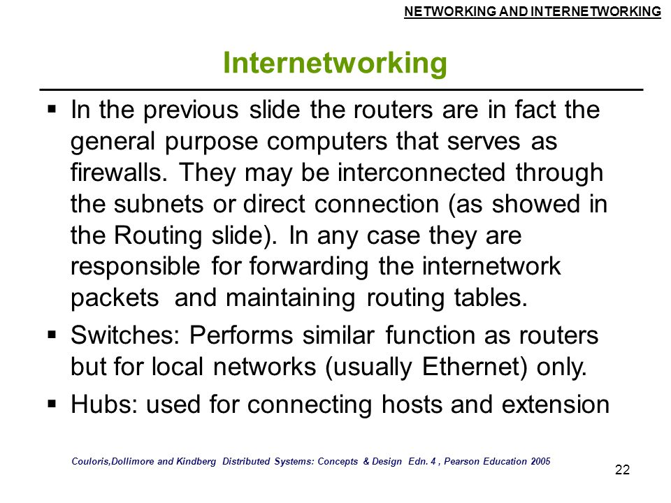 NETWORKING AND INTERNETWORKING 22 Internetworking  In the previous slide the routers are in fact the general purpose computers that serves as firewalls.