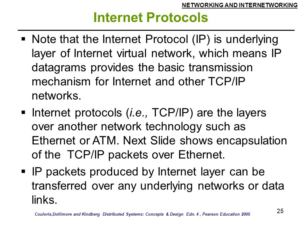 NETWORKING AND INTERNETWORKING 25 Internet Protocols  Note that the Internet Protocol (IP) is underlying layer of Internet virtual network, which means IP datagrams provides the basic transmission mechanism for Internet and other TCP/IP networks.