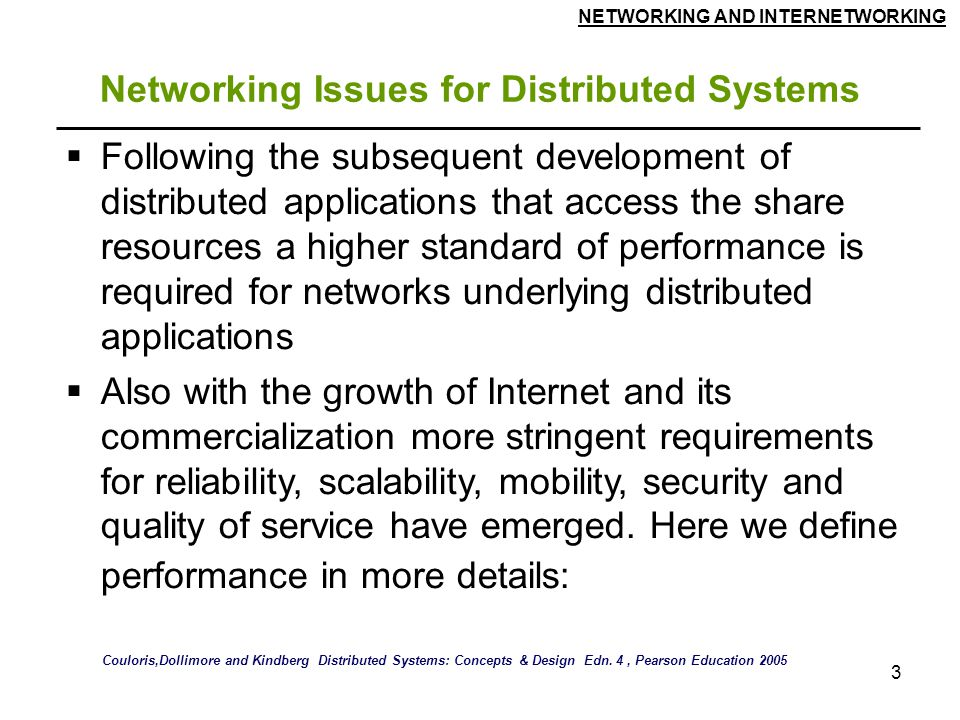 NETWORKING AND INTERNETWORKING 3 Networking Issues for Distributed Systems  Following the subsequent development of distributed applications that access the share resources a higher standard of performance is required for networks underlying distributed applications  Also with the growth of Internet and its commercialization more stringent requirements for reliability, scalability, mobility, security and quality of service have emerged.