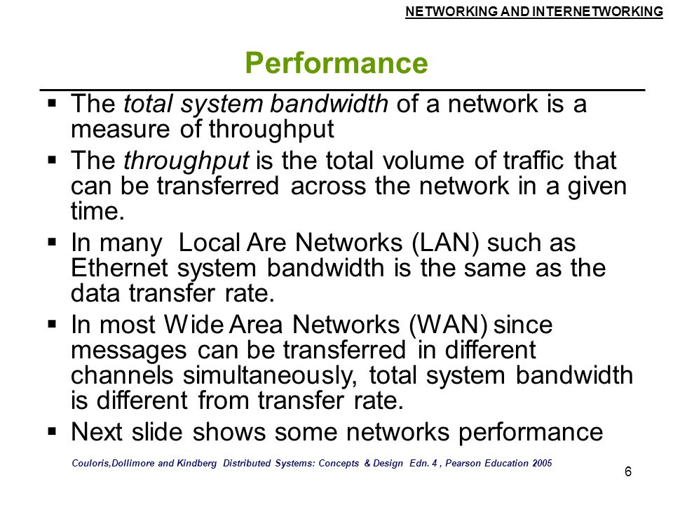 NETWORKING AND INTERNETWORKING 6 Performance  The total system bandwidth of a network is a measure of throughput  The throughput is the total volume of traffic that can be transferred across the network in a given time.