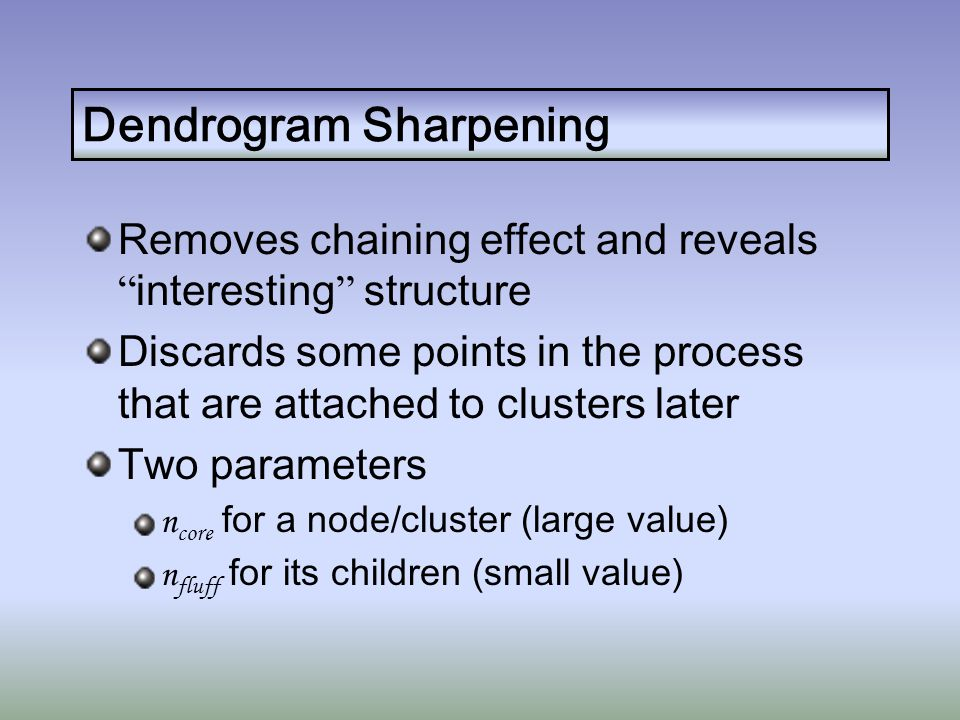 Dendrogram Sharpening Removes chaining effect and reveals interesting structure Discards some points in the process that are attached to clusters later Two parameters n core for a node/cluster (large value) n fluff for its children (small value)