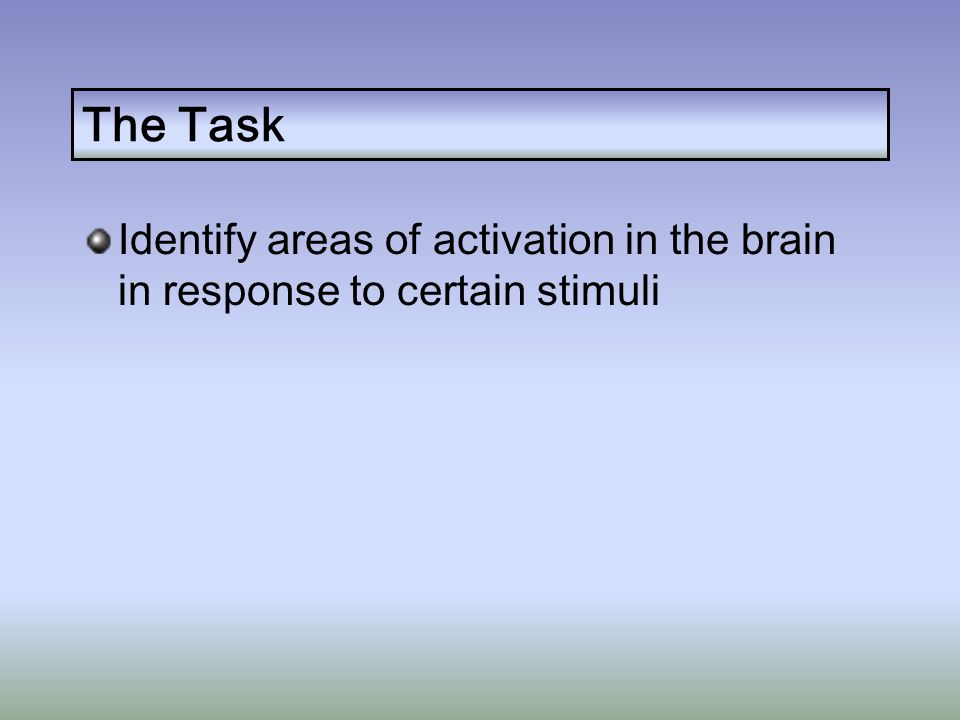 The Task Identify areas of activation in the brain in response to certain stimuli
