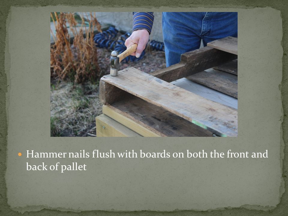 Hammer nails flush with boards on both the front and back of pallet