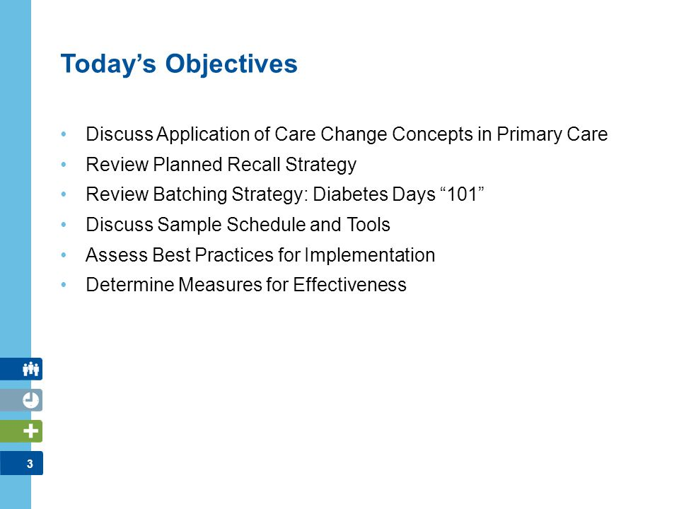 4 INTRODUCTION AND CONTEXT 10 minutes Introductions and Program Overview IMPROVING DIABETES CARE DELIVERY AND OUTCOMES 5 minutesCare Change Concepts 5 minutesCase Study 5 minutesPlanned Recall and Batching Strategies 20 minutesDiabetes Days 10 Steps 5 minutesMonitoring Quality Improvement 10 minutesWRAP UP AND MEASURE EFFECTIVENESS Today's Agenda
