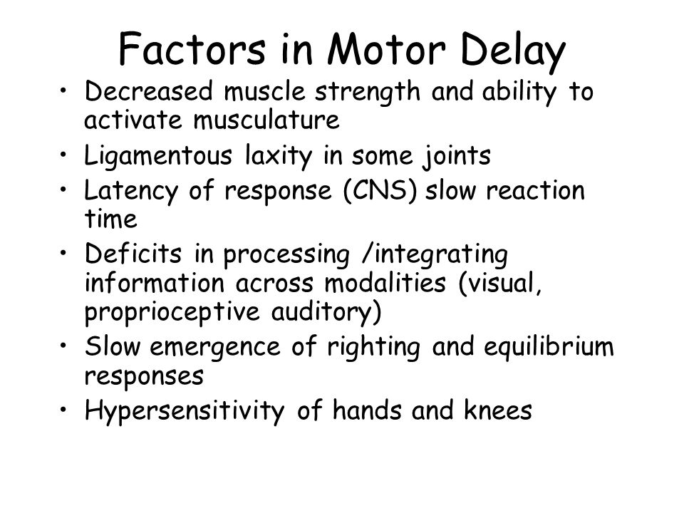 Factors in Motor Delay Decreased muscle strength and ability to activate musculature Ligamentous laxity in some joints Latency of response (CNS) slow reaction time Deficits in processing /integrating information across modalities (visual, proprioceptive auditory) Slow emergence of righting and equilibrium responses Hypersensitivity of hands and knees
