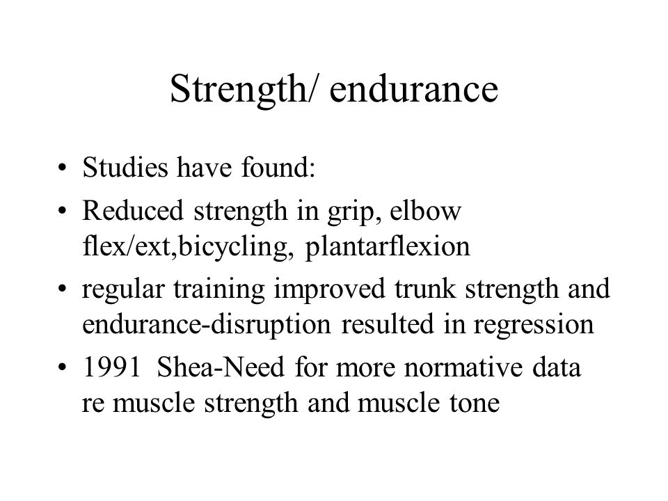 Strength/ endurance Studies have found: Reduced strength in grip, elbow flex/ext,bicycling, plantarflexion regular training improved trunk strength and endurance-disruption resulted in regression 1991 Shea-Need for more normative data re muscle strength and muscle tone
