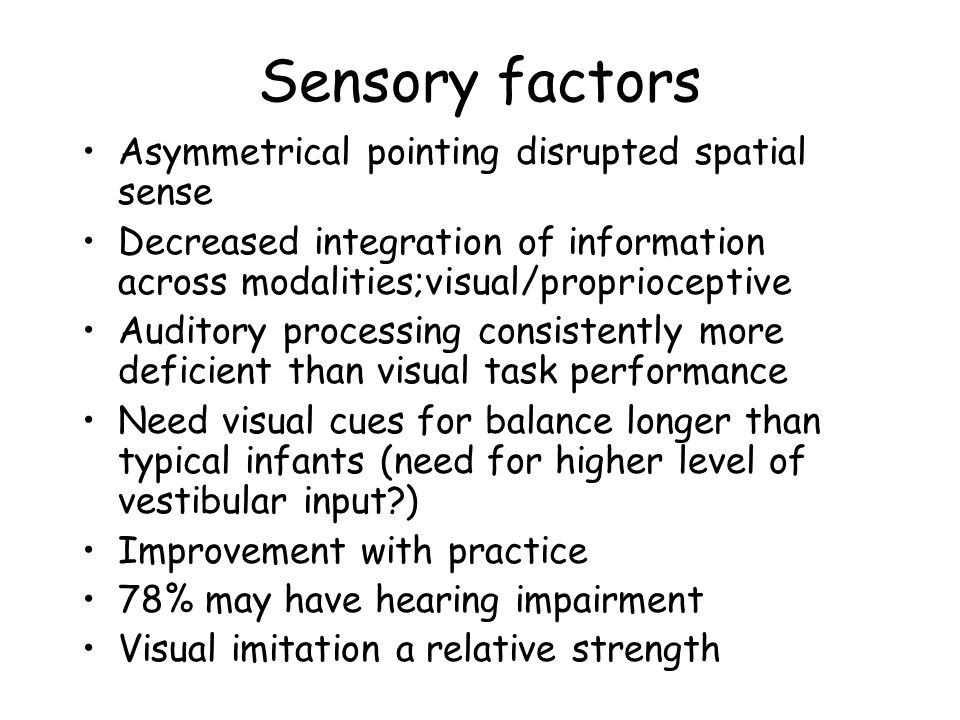 Sensory factors Asymmetrical pointing disrupted spatial sense Decreased integration of information across modalities;visual/proprioceptive Auditory processing consistently more deficient than visual task performance Need visual cues for balance longer than typical infants (need for higher level of vestibular input ) Improvement with practice 78% may have hearing impairment Visual imitation a relative strength