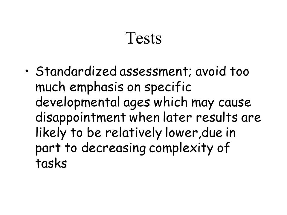 Tests Standardized assessment; avoid too much emphasis on specific developmental ages which may cause disappointment when later results are likely to be relatively lower,due in part to decreasing complexity of tasks