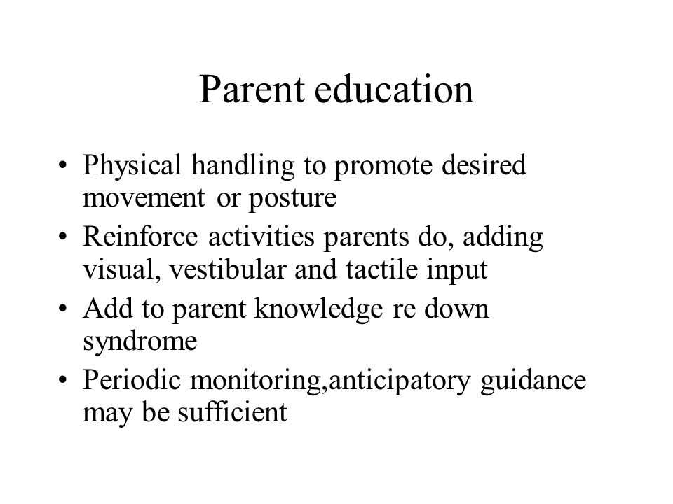 Parent education Physical handling to promote desired movement or posture Reinforce activities parents do, adding visual, vestibular and tactile input Add to parent knowledge re down syndrome Periodic monitoring,anticipatory guidance may be sufficient