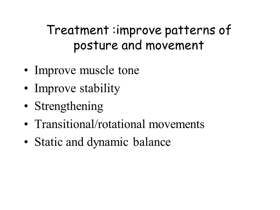 Treatment :improve patterns of posture and movement Improve muscle tone Improve stability Strengthening Transitional/rotational movements Static and d